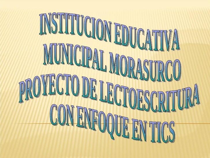 INSTITUCION EDUCATIVA MUNICIPAL MORASURCO PROYECTO DE LECTOESCRITURA CON ENFOQUE EN TICS