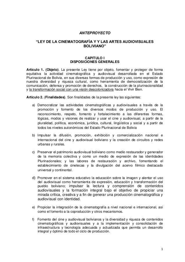 """1ANTEPROYECTO""""LEY DE LA CINEMATOGRAFÍA Y Y LAS ARTES AUDIOVISUALESBOLIVIANO""""CAPITULO IDISPOSICIONES GENERALESArtículo 1. (..."""