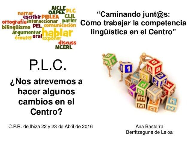 ¿Nos atrevemos a hacer algunos cambios en el Centro? Ana Basterra Berritzegune de Leioa C.P.R. de Ibiza 22 y 23 de Abril d...