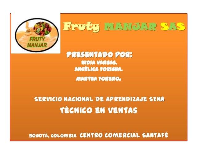 Fruty MANJAR SAS Presentado por: Nidia Vargas. Angélica Forigua. Martha Forero.  Servicio Nacional de Aprendizaje SENA  Té...