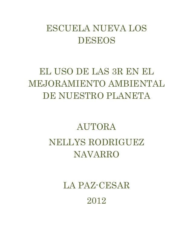 ESCUELA NUEVA LOS       DESEOS EL USO DE LAS 3R EN ELMEJORAMIENTO AMBIENTAL  DE NUESTRO PLANETA        AUTORA   NELLYS ROD...