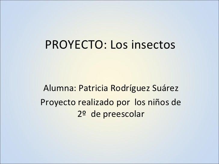 PROYECTO: Los insectos Alumna: Patricia Rodríguez Suárez Proyecto realizado por  los niños de 2º  de preescolar