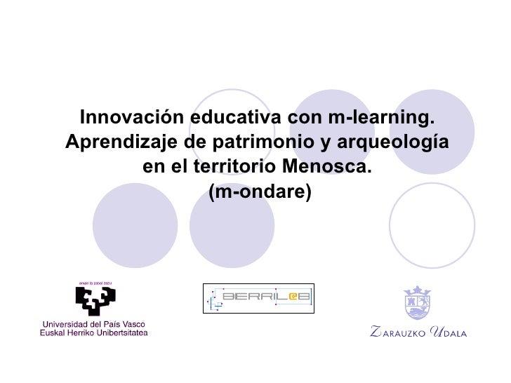 Innovación educativa con  m -learning. Aprendizaje de patrimonio y arqueología  en  el  territorio Menosca. (m-ondare)