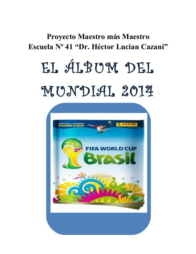 """Proyecto Maestro más Maestro  Escuela Nº 41 """"Dr. Héctor Lucian Cazani""""  EL ÁLBUM DEL  MUNDIAL 2014"""