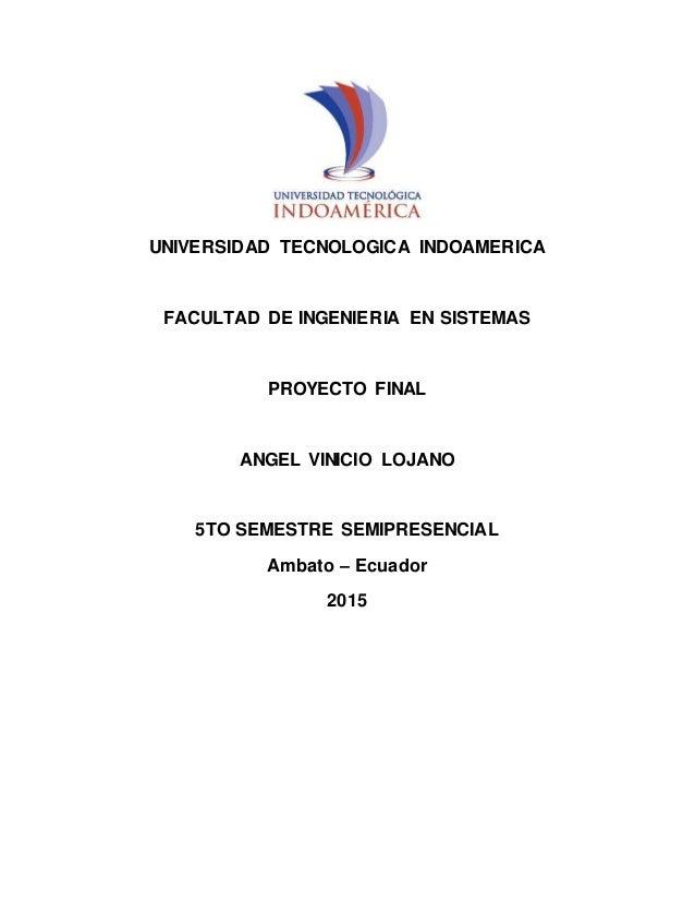 UNIVERSIDAD TECNOLOGICA INDOAMERICA FACULTAD DE INGENIERIA EN SISTEMAS PROYECTO FINAL ANGEL VINICIO LOJANO 5TO SEMESTRE SE...