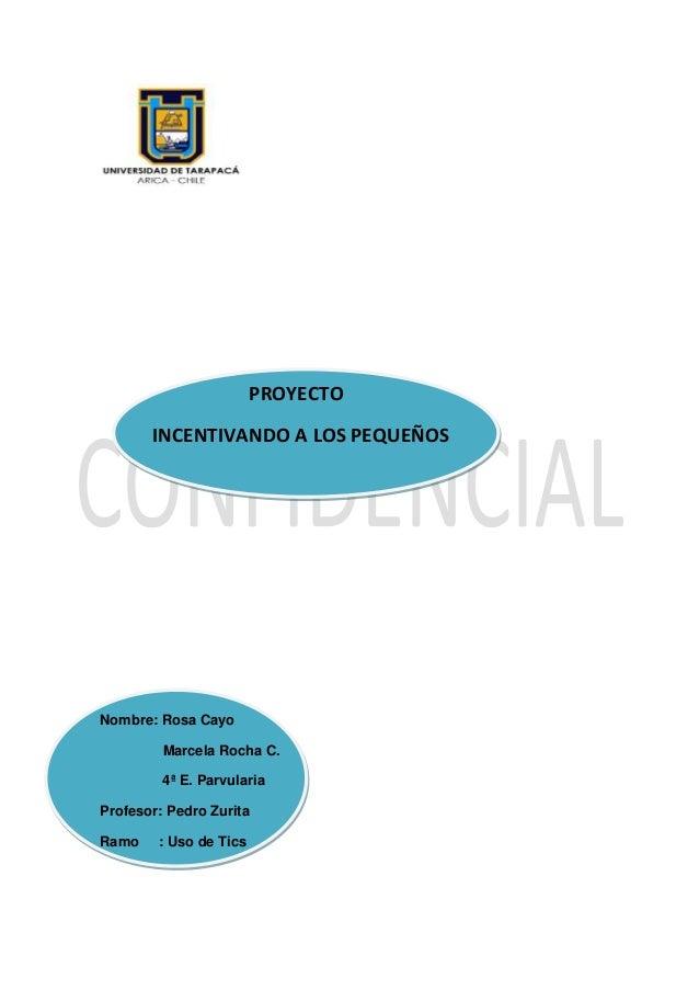 PROYECTO INCENTIVANDO A LOS PEQUEÑOS Nombre: Rosa Cayo Marcela Rocha C. 4ª E. Parvularia Profesor: Pedro Zurita Ramo : Uso...