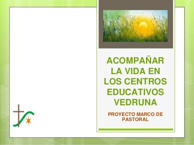ACOMPAÑAR LA VIDA EN LOS CENTROS EDUCATIVOS VEDRUNA PROYECTO MARCO DE PASTORAL