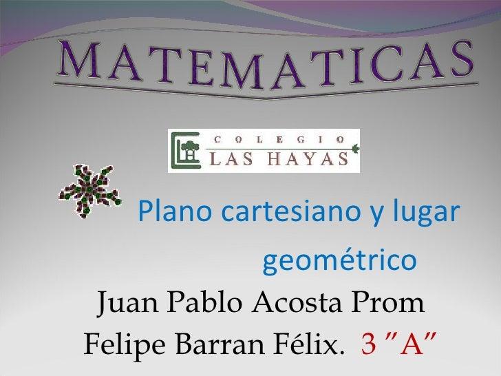 <ul><li>Plano cartesiano y lugar  </li></ul><ul><li>geométrico </li></ul><ul><li>Juan Pablo Acosta Prom </li></ul><ul><li>...