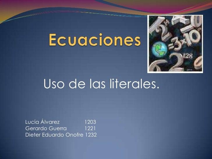 Ecuaciones<br />Uso de las literales.<br />Lucía Álvarez                 1203<br />Gerardo Guerra            1221<br />Die...