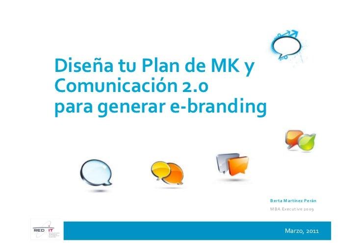 Diseña tu Plan de MK yComunicación 2.0para generar e-branding                          B e rta M a rtín e z P e rá n      ...