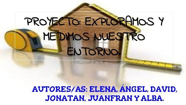 PROYECTO: EXPLORAMOS Y MEDIMOS NUESTRO ENTORNO. AUTORES/AS: ELENA, ÁNGEL, DAVID, JONATAN, JUANFRAN Y ALBA.
