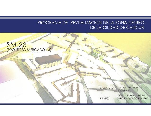 PROGRAMA DE REVITALIZACION DE LA ZONA CENTRODE LA CIUDAD DE CANCUNSM 23(PROYECTO MERCADO 23)ELABORADOREVISIOMIGUEL ANGEL L...
