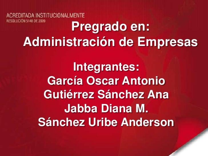 Pregrado en:<br />Administración de Empresas<br />Integrantes:<br />García Oscar Antonio<br />Gutiérrez Sánchez Ana<br />J...