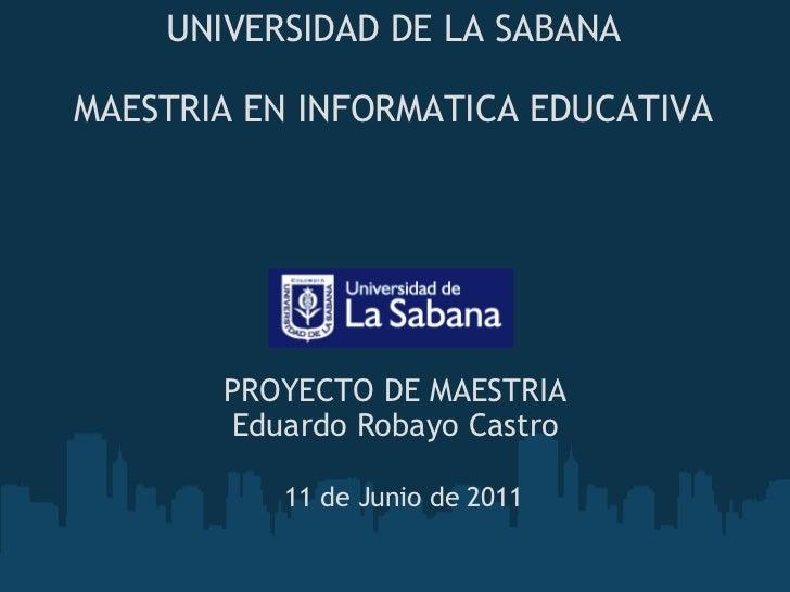 UNIVERSIDAD DE LA SABANA  MAESTRIA EN INFORMATICA EDUCATIVA PROYECTO DE MAESTRIA Eduardo Robayo Castro 11 de Junio de 2011