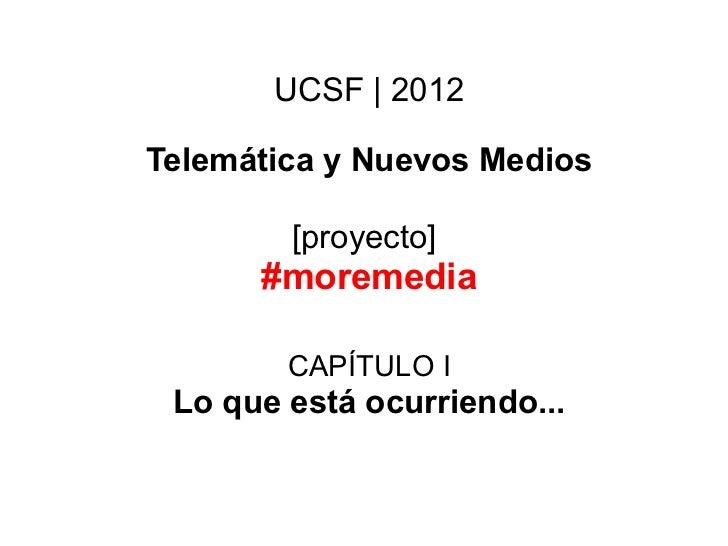 UCSF | 2012Telemática y Nuevos Medios        [proyecto]      #moremedia        CAPÍTULO I Lo que está ocurriendo...