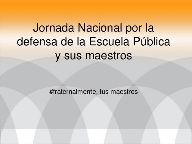 Jornada Nacional por ladefensa de la Escuela Pública       y sus maestros      #fraternalmente, tus maestros