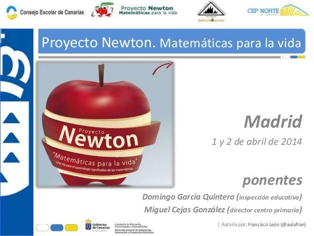 | Autoría ppt: Francisco León (@aulafran) Proyecto Newton. Matemáticas para la vida ponentes Domingo García Quintero (insp...