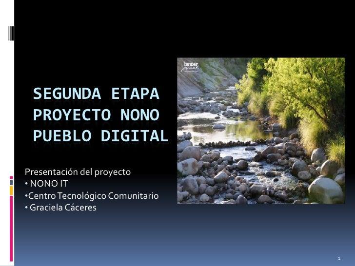 SEGUNDA ETAPA PROYECTO NONO PUEBLO DIGITALPresentación del proyecto• NONO IT•Centro Tecnológico Comunitario• Graciela Cáce...