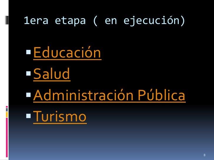 1era etapa ( en ejecución) Educación Salud Administración Pública Turismo                             8