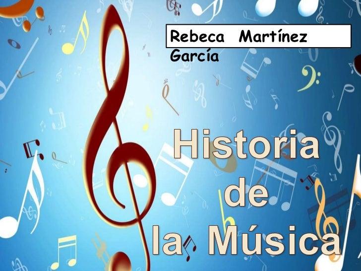 Rebeca  Martínez  García<br />Historia de <br />la <br />Música<br />Historia <br />de <br />la  Música<br />