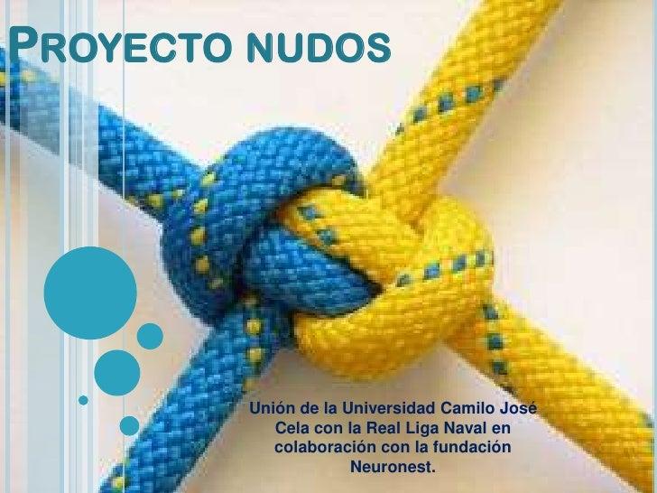 PROYECTO NUDOS        Unión de la Universidad Camilo José           Cela con la Real Liga Naval en           colaboración ...