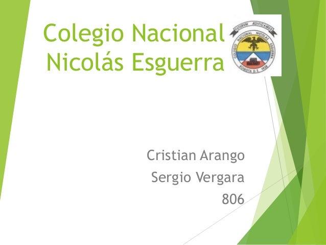 Colegio Nacional Nicolás Esguerra  Cristian Arango  Sergio Vergara 806