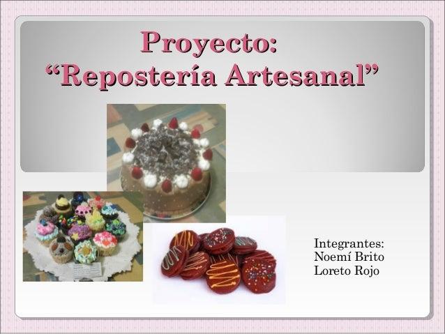 """Proyecto:""""Repostería Artesanal""""                 Integrantes:                 Noemí Brito                 Loreto Rojo"""