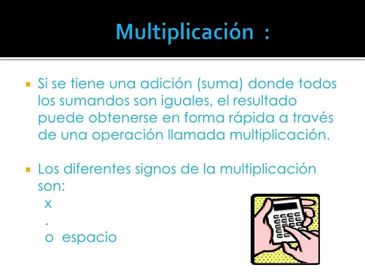 Multiplicación  :<br />Si se tiene una adición (suma) donde todos los sumandos son iguales, el result...