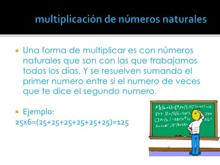 multiplicación de números naturales<br />Una forma de multiplicar es con números naturales que son con las que trabajamos ...