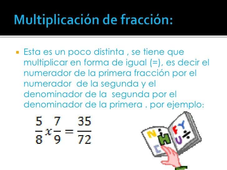 Multiplicación de fracción:<br />Esta es un poco distinta , se tiene que multiplicar en forma de igual (=), es decir el nu...