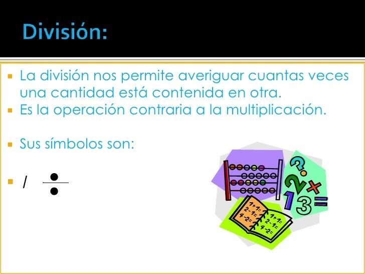División:<br />La división nos permite averiguar cuantas veces una cantidad está contenida en otra. <br />Es la operación ...