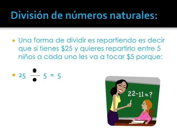 División de números naturales:<br />Una forma de dividir es repartiendo es decir que si tienes $25 y quieres repartirlo en...