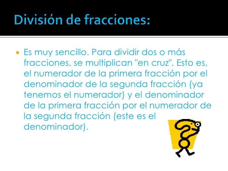 """División de fracciones:<br />Es muy sencillo. Para dividir dos o más fracciones, se multiplican """"en cruz"""". Esto es, el num..."""