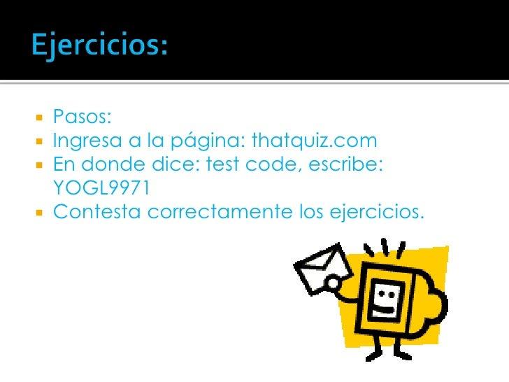 Ejercicios:<br />Pasos:<br />Ingresa a la página: thatquiz.com<br />En donde dice: test code, escribe:YOGL9971<br />Contes...