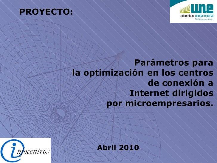 Abril 2010 PROYECTO: Parámetros para la optimización en los centros de conexión a Internet dirigidos por microempresarios