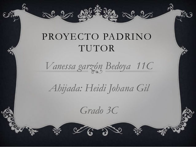 PROYECTO PADRINO TUTOR Vanessa garzón Bedoya 11C Ahijada: Heidi Johana Gil Grado 3C