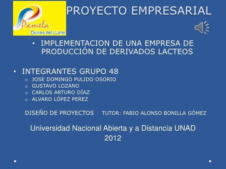 PROYECTO EMPRESARIAL      • IMPLEMENTACION DE UNA EMPRESA DE        PRODUCCIÓN DE DERIVADOS LACTEOS• INTEGRANTES GRUPO 48 ...