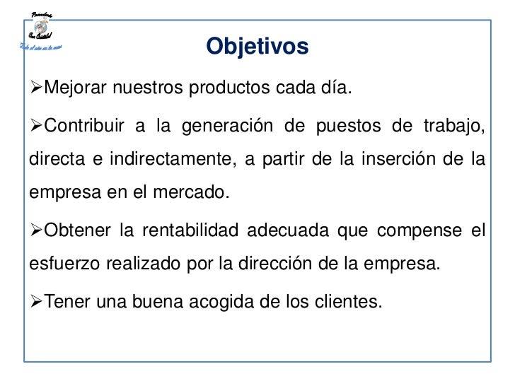 ObjetivosMejorar nuestros productos cada día.Contribuir a la generación de puestos de trabajo,directa e indirectamente, ...