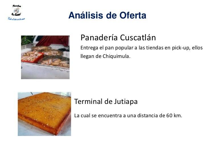 Análisis de Oferta   Panadería Cuscatlán   Entrega el pan popular a las tiendas en pick-up, ellos   llegan de Chiquimula. ...