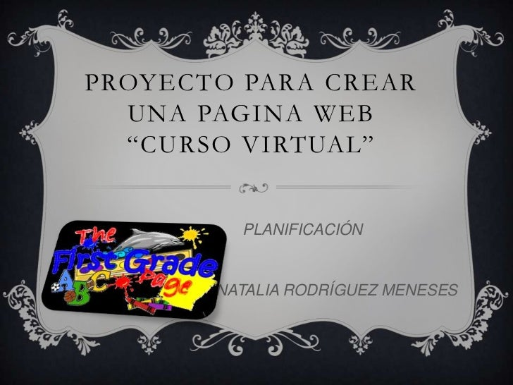 """PROYECTO PARA CREAR  UNA PAGINA WEB  """"CURSO VIRTUAL""""         PLANIFICACIÓN       NATALIA RODRÍGUEZ MENESES"""