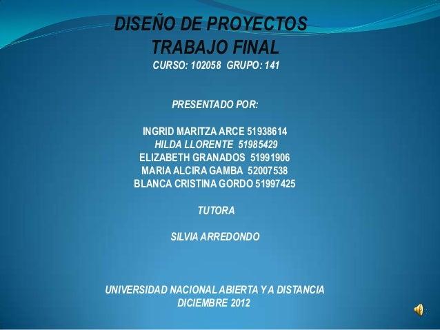 DISEÑO DE PROYECTOS     TRABAJO FINAL         CURSO: 102058 GRUPO: 141            PRESENTADO POR:       INGRID MARITZA ARC...