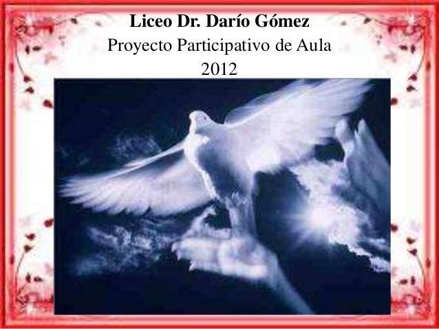 Liceo Dr. Darío Gómez  Proyecto Participativo de Aula  2012