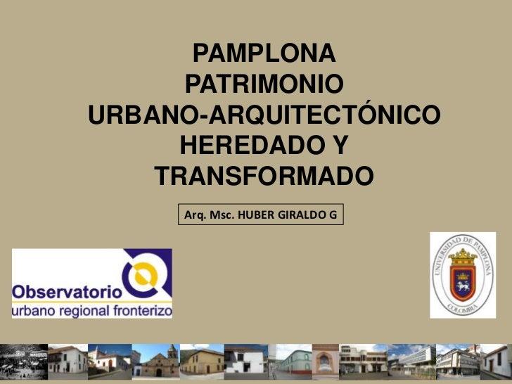 PAMPLONA PATRIMONIO URBANO-ARQUITECTÓNICO HEREDADO Y TRANSFORMADO<br />Arq. Msc. HUBER GIRALDO G<br />