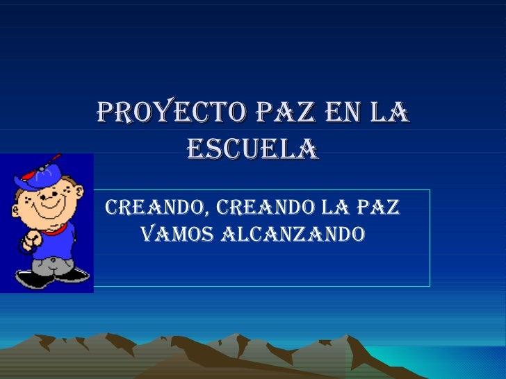 PROYECTO PAZ EN LA ESCUELA CREANDO, CREANDO LA PAZ VAMOS ALCANZANDO