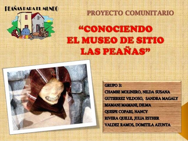 """DESCRIPCIÓN DEL PROYECTO El presente proyecto comunitario denominado """"CONOCIENDO EL MUSEO DE SITIO LAS PEAÑAS"""", es de cará..."""
