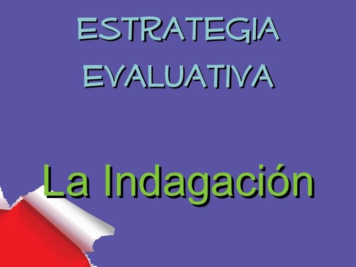 Estrategia EvaluativaLa Indagación