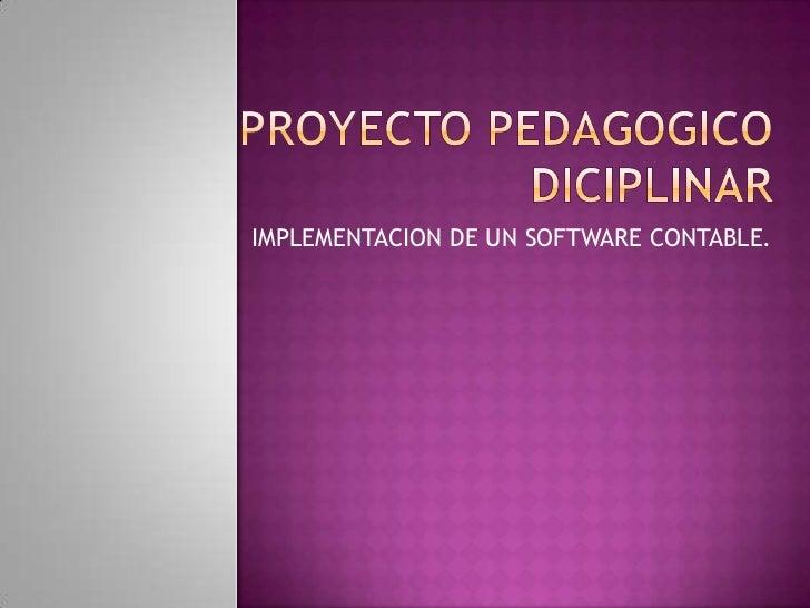PROYECTO PEDAGOGICO DICIPLINAR<br />IMPLEMENTACION DE UN SOFTWARE CONTABLE.<br />