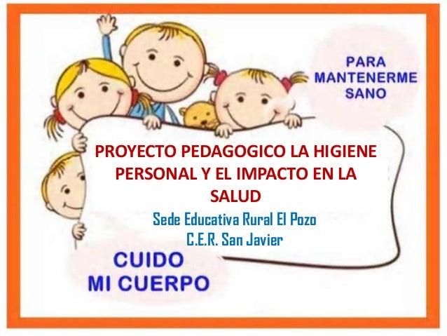 PROYECTO PEDAGOGICO LA HIGIENE PERSONAL Y EL IMPACTO EN LA SALUD Sede Educativa Rural El Pozo C.E.R. San Javier
