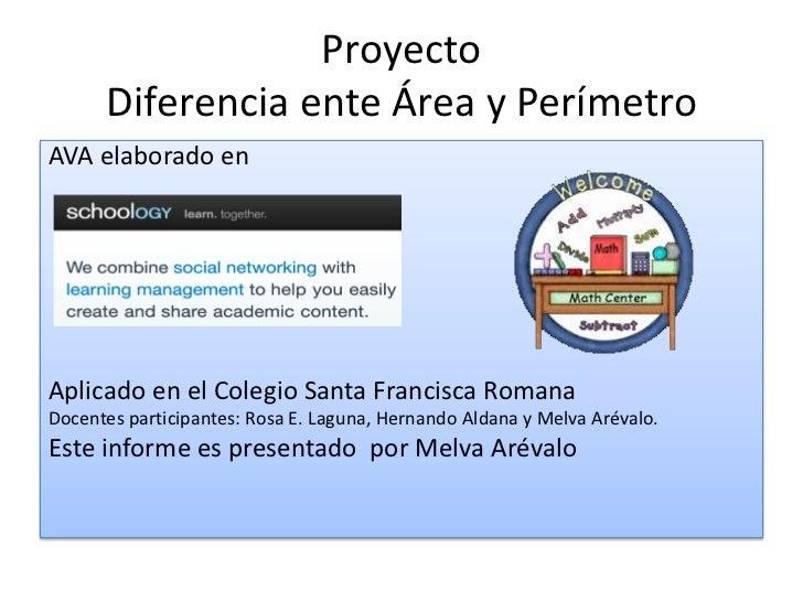 Proyecto      Diferencia ente Área y PerímetroAVA elaborado enAplicado en el Colegio Santa Francisca RomanaDocentes partic...