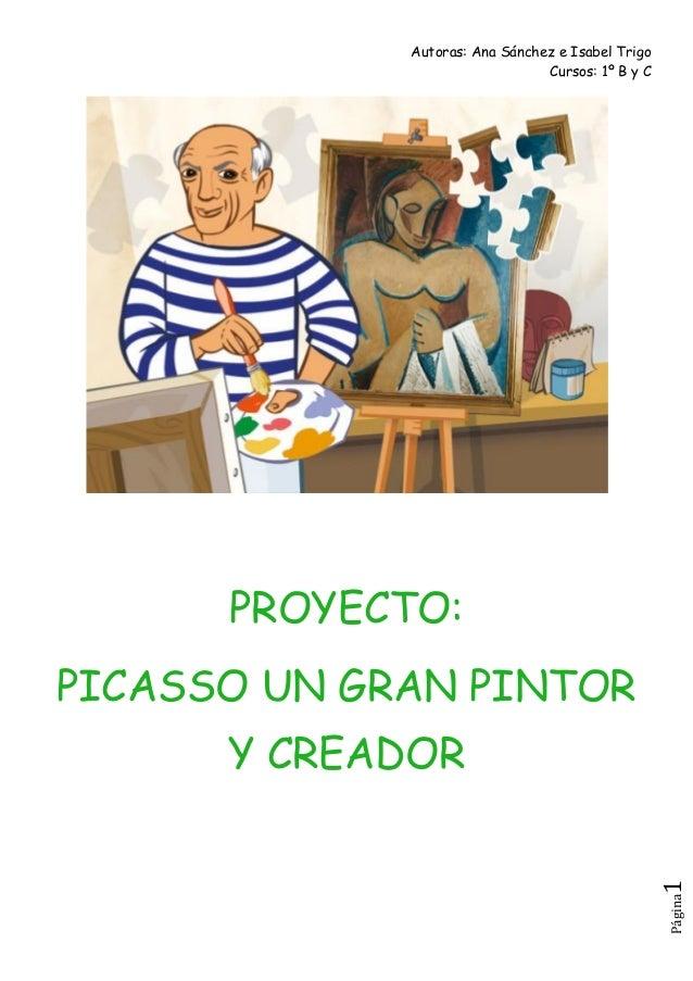 Autoras: Ana Sánchez e Isabel Trigo Cursos: 1º B y C Página1 PROYECTO: PICASSO UN GRAN PINTOR Y CREADOR